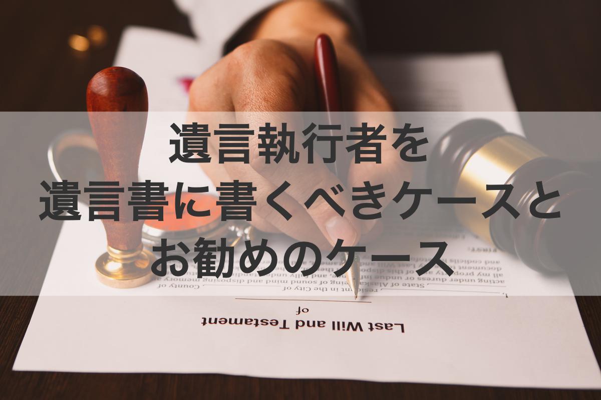 遺言執行者を遺言書に書くべきケース