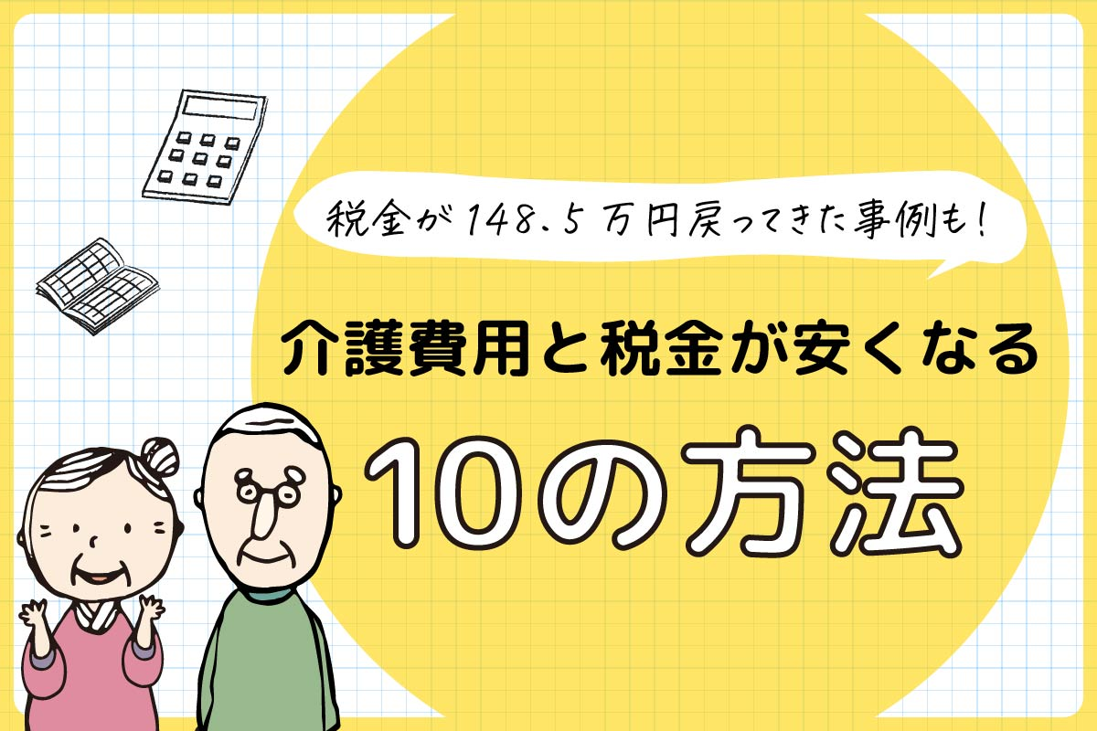 税金が148.5万円戻ってきた事例も!介護費用と税金が安くなる10の方法