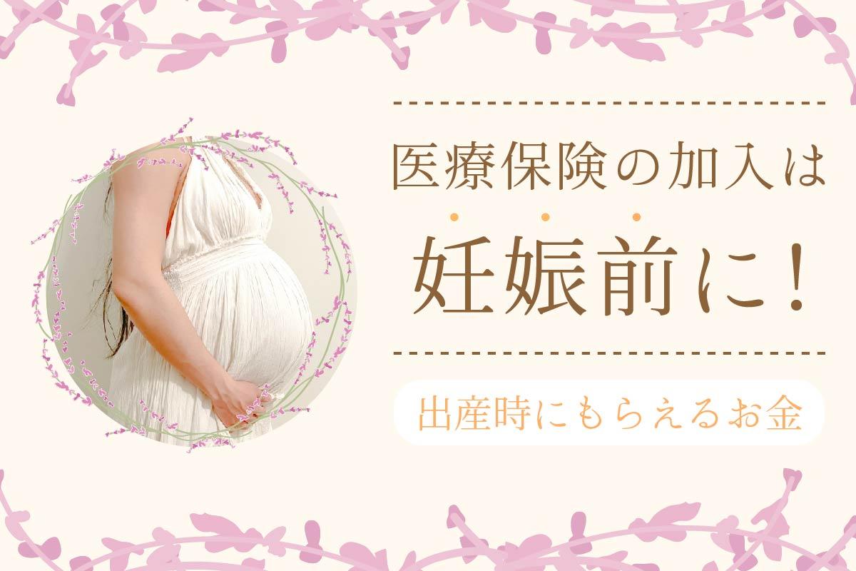 【出産時にもらえるお金一覧】医療保険は妊娠前に加入するのがベスト