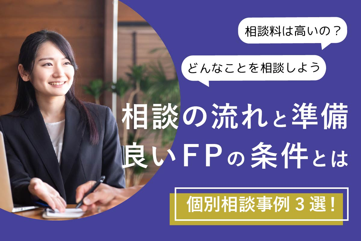 【FP監修】個別相談事例3選!相談の流れと準備、良いFPの条件とは